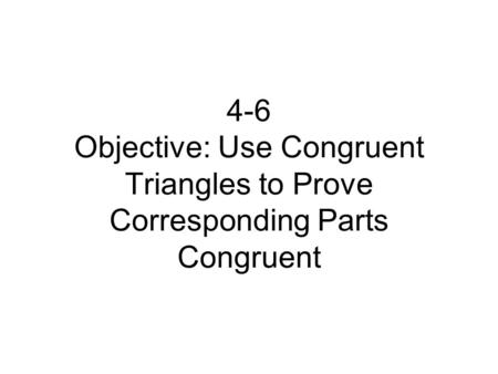 4-6 Objective: Use Congruent Triangles to Prove Corresponding Parts Congruent.