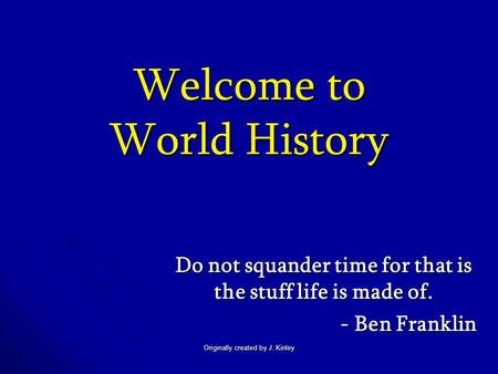 Originally created by J. Kinley Welcome to World History Do not squander time for that is the stuff life is made of. - Ben Franklin.