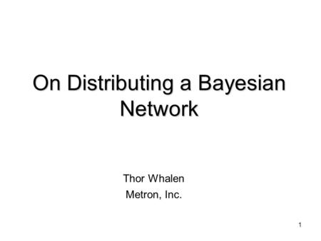 1 On Distributing a Bayesian Network Thor Whalen Metron, Inc.
