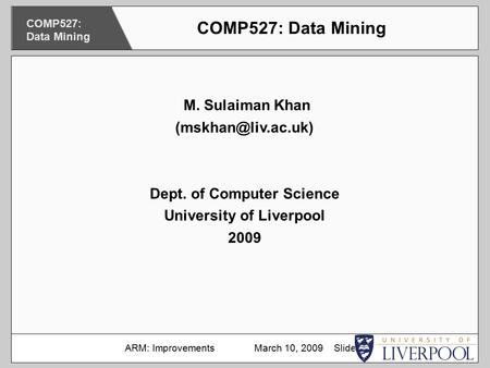 M. Sulaiman Khan Dept. of Computer Science University of Liverpool 2009 COMP527: Data Mining ARM: Improvements March 10, 2009 Slide.
