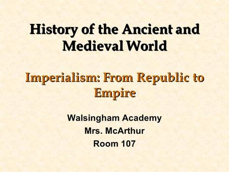 History of the Ancient and Medieval World Imperialism: From Republic to Empire Walsingham Academy Mrs. McArthur Room 107.