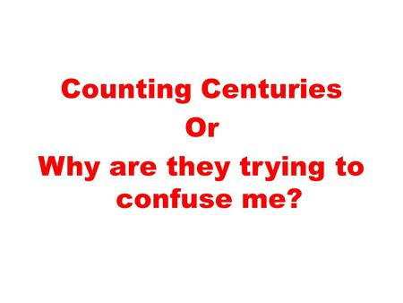 Counting Centuries Or Why are they trying to confuse me?