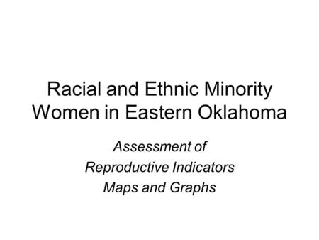 Racial and Ethnic Minority Women in Eastern Oklahoma Assessment of Reproductive Indicators Maps and Graphs.