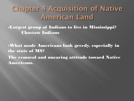 -Largest group of Indians to live in Mississippi? Choctaw Indians -What made Americans look greedy, especially in the state of MS? The removal and uncaring.