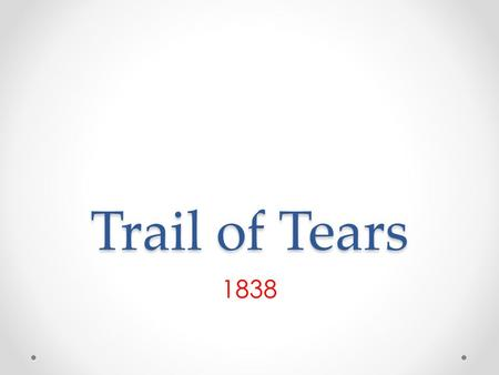 "Trail of Tears 1838. THE ""INDIAN PROBLEM"" White Americans, particularly those who lived on the western frontier, often feared and resented the Native."