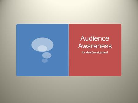 Audience Awareness for Idea Development. Audience  Anyone who reads your writing  You almost always have at least a general idea of who your audience.