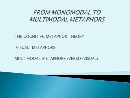 THE COGNITIVE METAPHOR THEORY VISUAL METAPHORS MULTIMODAL METAPHORS (VERBO-VISUAL)