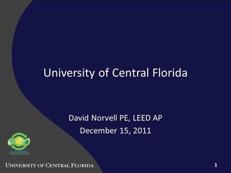 University of Central Florida David Norvell PE, LEED AP December 15, 2011 1.