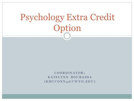 COORDINATOR: KATELYNN BOURASSA Psychology Extra Credit Option.