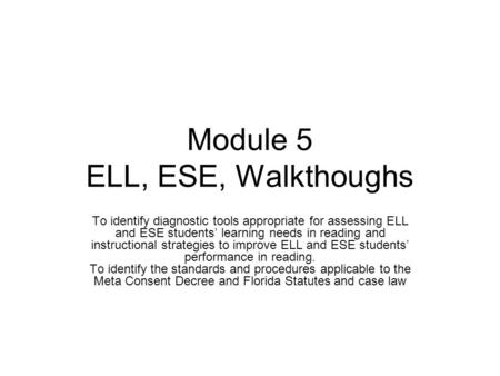 Module 5 ELL, ESE, Walkthoughs To identify diagnostic tools appropriate for assessing ELL and ESE students' learning needs in reading and instructional.