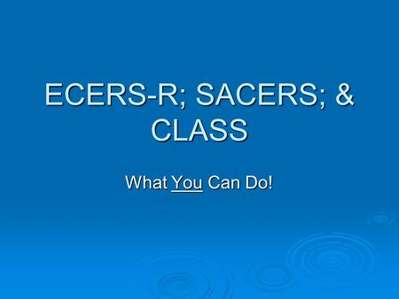 ECERS-R; SACERS; & CLASS What You Can Do!. What about you?  How are you doing with incorporating what you've learned from the ECERS-R or SACERS?  Refer.