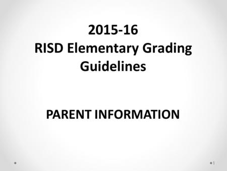 1 PARENT INFORMATION 2015-16 RISD Elementary Grading Guidelines.