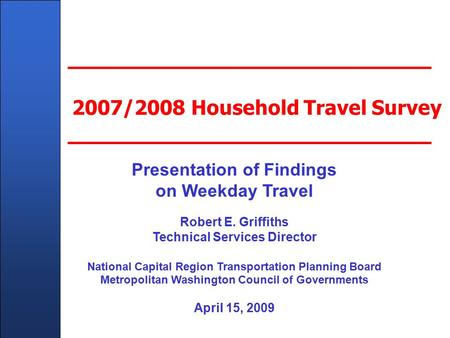 Client Name Here - In Title Master Slide 2007/2008 Household Travel Survey Presentation of Findings on Weekday Travel Robert E. Griffiths Technical Services.