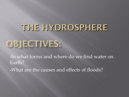 In what forms and where do we find water on Earth? What are the causes and effects of floods?