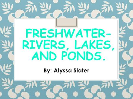 FRESHWATER- RIVERS, LAKES, AND PONDS. By: Alyssa Slater.