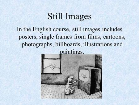 Still Images In the English course, still images includes posters, single frames from films, cartoons, photographs, billboards, illustrations and paintings.