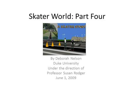 Skater World: Part Four By Deborah Nelson Duke University Under the direction of Professor Susan Rodger June 1, 2009.