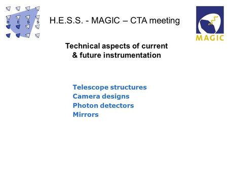 H.E.S.S. - MAGIC – CTA meeting Technical aspects of current & future instrumentation Telescope structures Camera designs Photon detectors Mirrors.