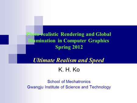 Photo-realistic Rendering and Global Illumination in Computer Graphics Spring 2012 Ultimate Realism and Speed K. H. Ko School of Mechatronics Gwangju Institute.