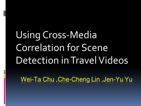 Using Cross-Media Correlation for Scene Detection in Travel Videos.