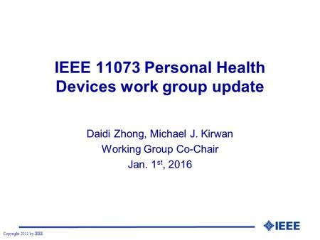 Copyright 2011 by IEEE IEEE 11073 Personal Health Devices work group update Daidi Zhong, Michael J. Kirwan Working Group Co-Chair Jan. 1 st, 2016.
