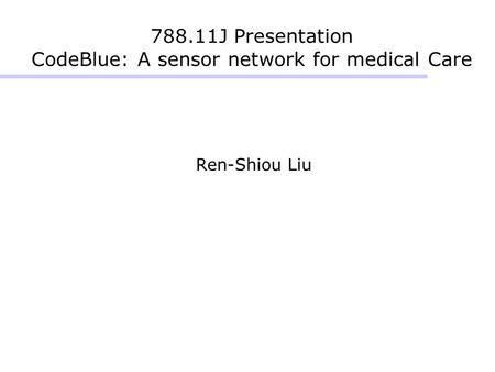 788.11J Presentation CodeBlue: A sensor network for medical Care Ren-Shiou Liu.