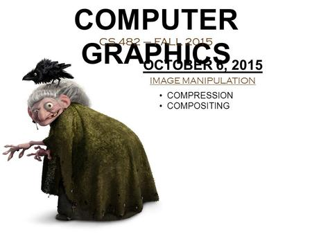 COMPUTER GRAPHICS CS 482 – FALL 2015 OCTOBER 6, 2015 IMAGE MANIPULATION COMPRESSION COMPOSITING.