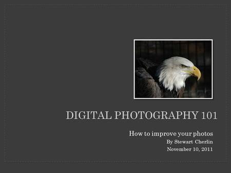 DIGITAL PHOTOGRAPHY 101 How to improve your photos By Stewart Cherlin November 10, 2011.