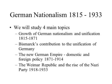 German Nationalism 1815 - 1933 We will study 4 main topics –Growth of German nationalism and unification 1815-1871 –Bismarck's contribution to the unification.