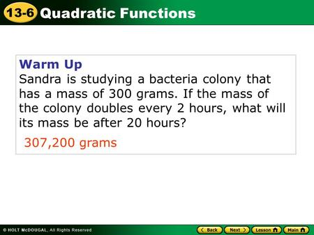 Quadratic Functions 13-6 Warm Up Sandra is studying a bacteria colony that has a mass of 300 grams. If the mass of the colony doubles every 2 hours, what.