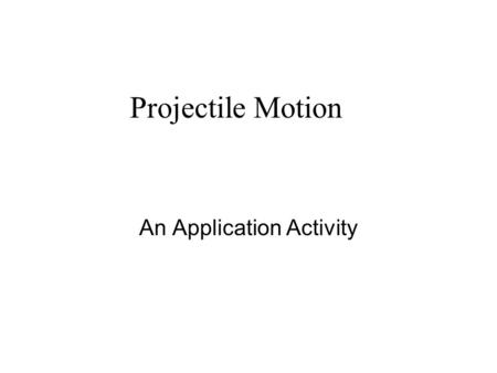 Projectile Motion An Application Activity. Projectile Motion When an object is dropped, it falls a distance of {(-16feet) or (-9.81meters)}t 2 in t seconds.
