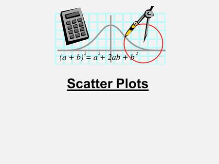 Scatter Plots. Scatter Plot A scatter plot is a graph of a collection of ordered pairs (x,y). The graph looks like a bunch of dots, but some of the graphs.