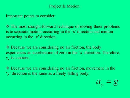 Projectile Motion Important points to consider:  The most straight-forward technique of solving these problems is to separate motion occurring in the.
