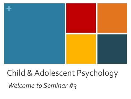 + Child & Adolescent Psychology Welcome to Seminar #3.