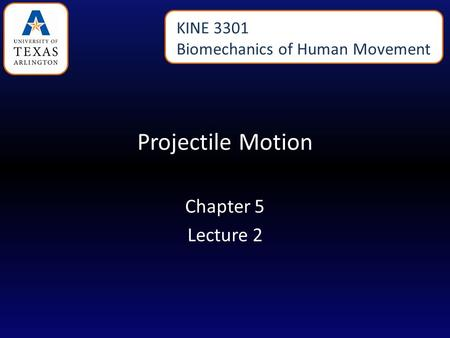 Projectile Motion Chapter 5 Lecture 2 KINE 3301 Biomechanics of Human Movement.