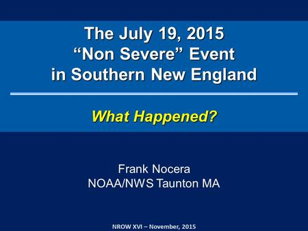 "The July 19, 2015 ""Non Severe"" Event in Southern New England What Happened? NROW XVI – November, 2015 Frank Nocera NOAA/NWS Taunton MA."