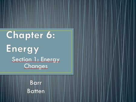 Section 1: Energy Changes Barr Batten. The ability to cause change Examples: Energy in a thunderstorm Pedaling a bike.