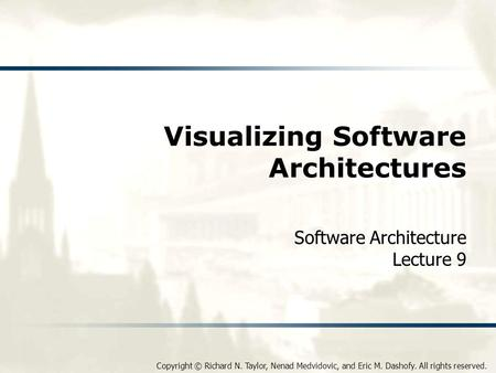 Copyright © Richard N. Taylor, Nenad Medvidovic, and Eric M. Dashofy. All rights reserved. Visualizing Software Architectures Software Architecture Lecture.