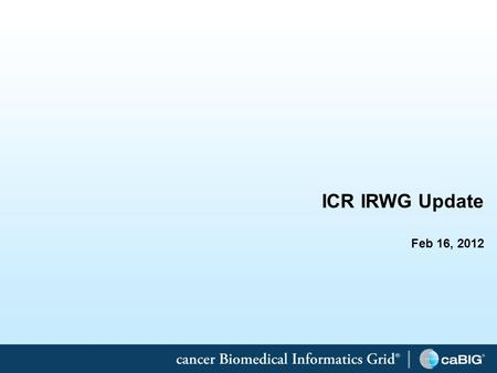 1 ICR IRWG Update Feb 16, 2012. 2 Information Representation Working Group (IRWG) The caBIG Integrative Cancer Research (ICR) Information Representation.
