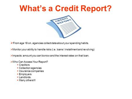 What's a Credit Report?  From age 18 on, agencies collect data about your spending habits.  Monitor your ability to handle risks (i.e. loans I installment.