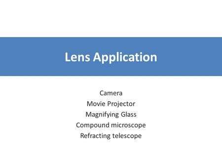 Lens Application Camera Movie Projector Magnifying Glass Compound microscope Refracting telescope.