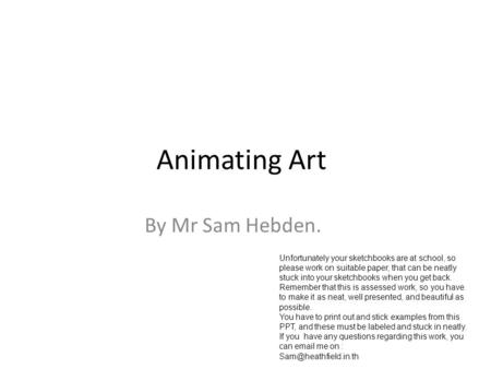 Animating Art By Mr Sam Hebden. Unfortunately your sketchbooks are at school, so please work on suitable paper, that can be neatly stuck into your sketchbooks.