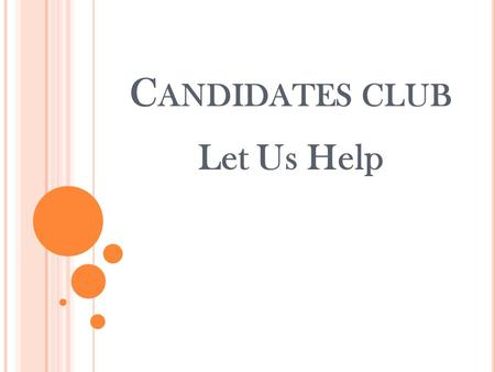 C ANDIDATES CLUB Let Us Help. P URPOSE OF C ANDIDATES C LUB : Provide assistance on two levels: 1. Partnership of fellow designees (study groups) and.