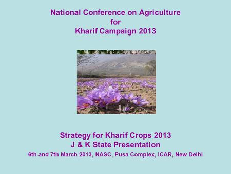 National Conference on Agriculture for Kharif Campaign 2013 Strategy for Kharif Crops 2013 J & K State Presentation 6th and 7th March 2013, NASC, Pusa.