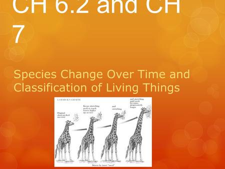 CH 6.2 and CH 7 Species Change Over Time and Classification of Living Things.