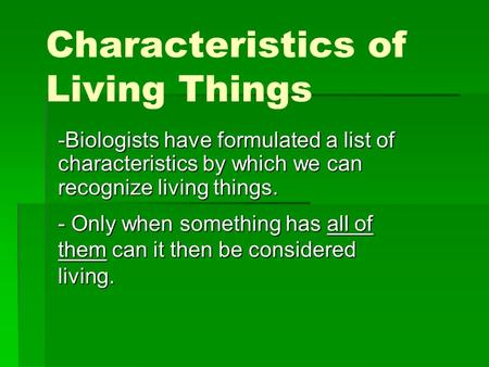 Characteristics of Living Things -Biologists have formulated a list of characteristics by which we can recognize living things. - Only when something has.