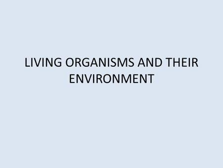 LIVING ORGANISMS AND THEIR ENVIRONMENT