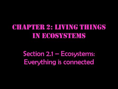 Chapter 2: Living things in ecosystems Section 2.1 – Ecosystems: Everything is connected.