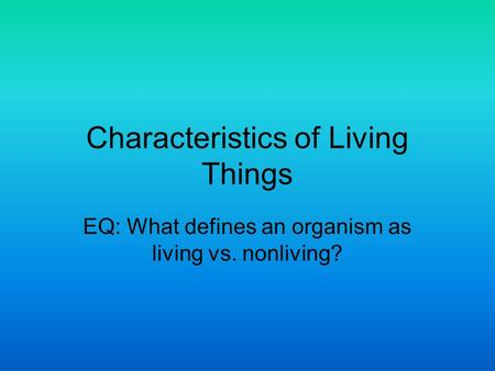 Characteristics of Living Things EQ: What defines an organism as living vs. nonliving?