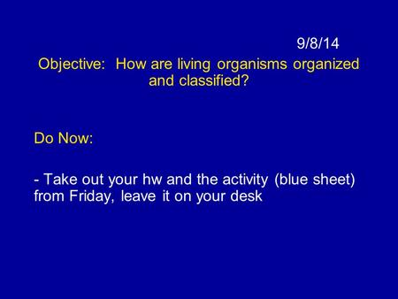 9/8/14 Objective: How are living organisms organized and classified? Do Now: - Take out your hw and the activity (blue sheet) from Friday, leave it on.